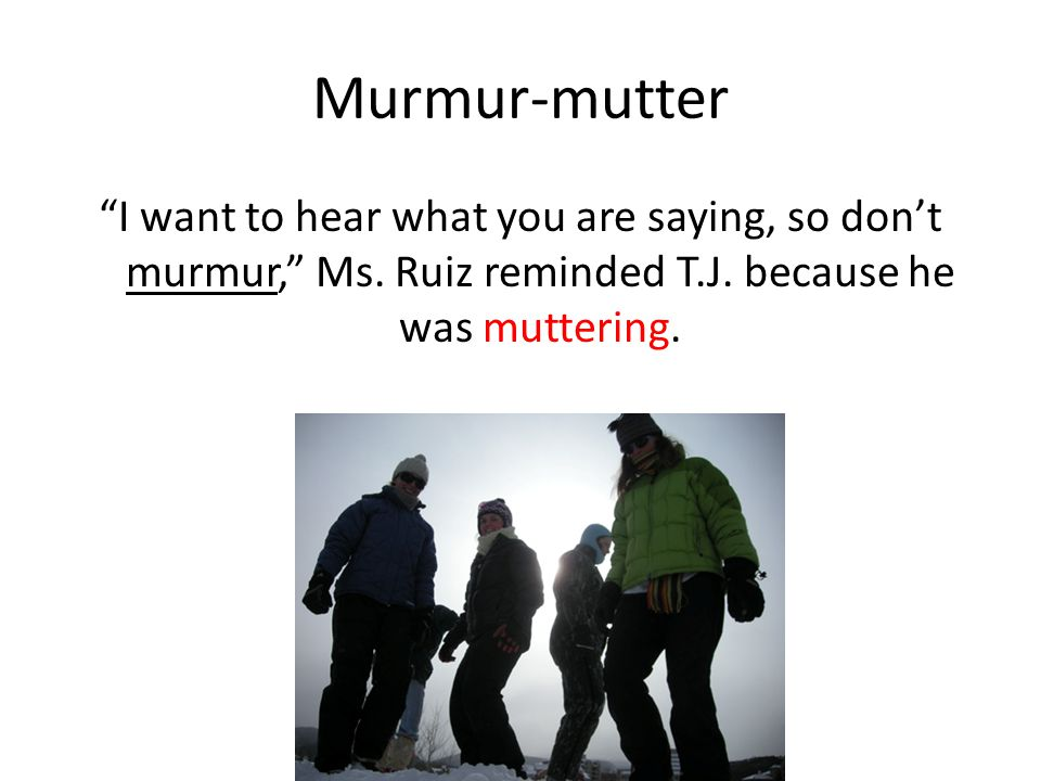 Murmur-mutter I want to hear what you are saying, so don't murmur, Ms.