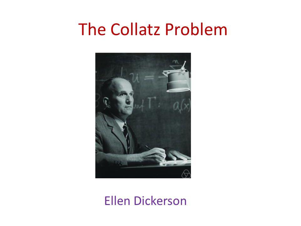 The Collatz Problem Ellen Dickerson