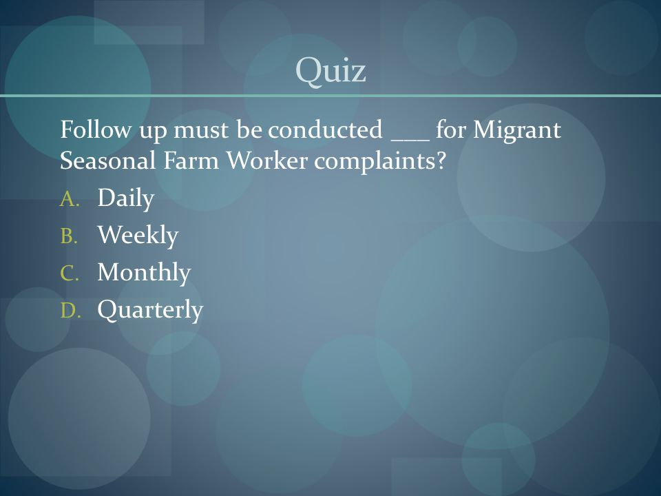 Quiz Follow up must be conducted ___ for Migrant Seasonal Farm Worker complaints Daily. Weekly.
