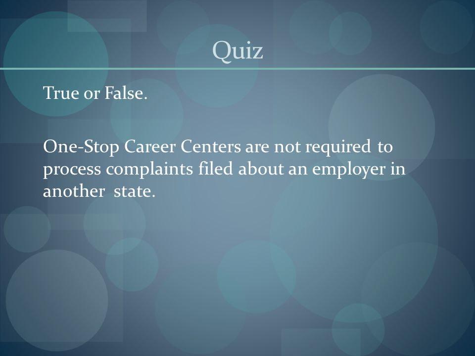 Quiz True or False. One-Stop Career Centers are not required to process complaints filed about an employer in another state.