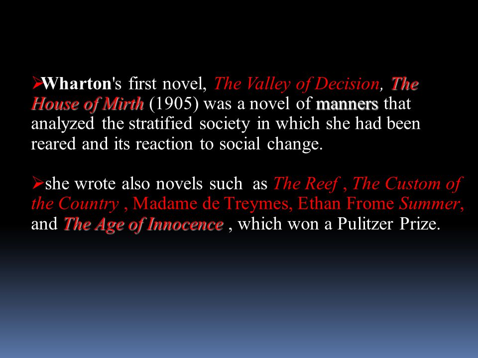 Wharton s first novel, The Valley of Decision, The House of Mirth (1905) was a novel of manners that analyzed the stratified society in which she had been reared and its reaction to social change.