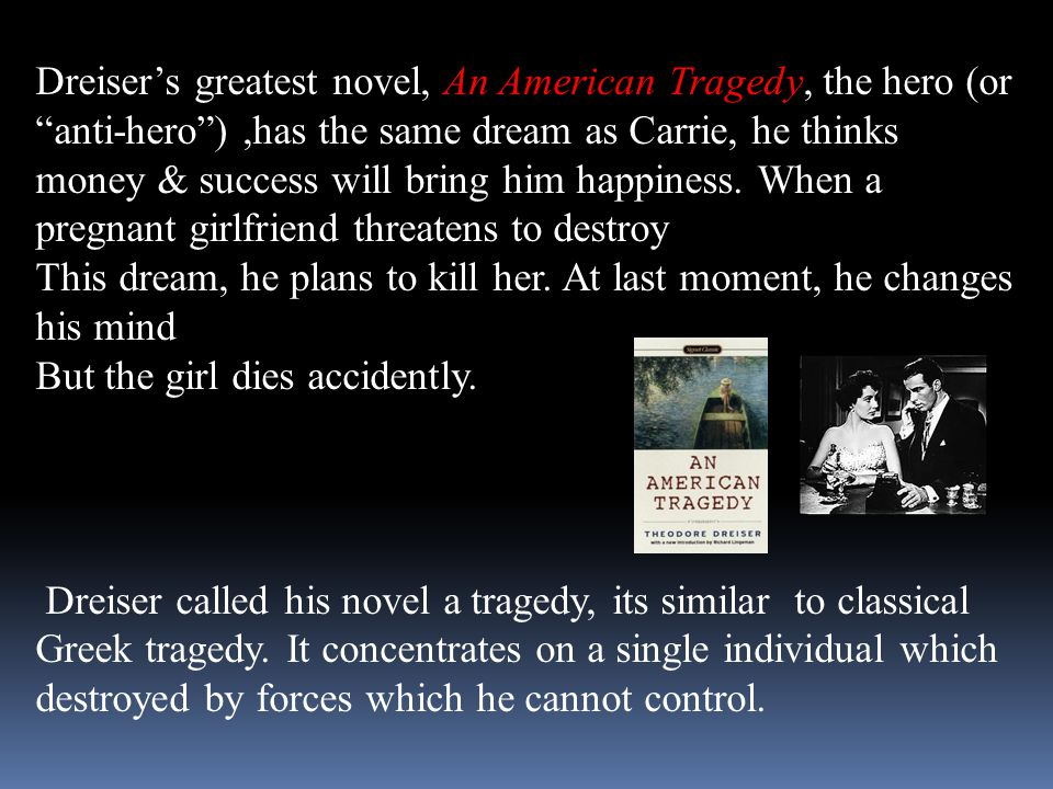 Dreiser's greatest novel, An American Tragedy, the hero (or anti-hero ) ,has the same dream as Carrie, he thinks money & success will bring him happiness. When a pregnant girlfriend threatens to destroy
