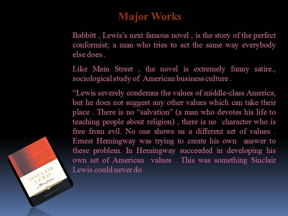 Major Works Babbitt , Lewis's next famous novel , is the story of the perfect conformist; a man who tries to act the same way everybody else does .