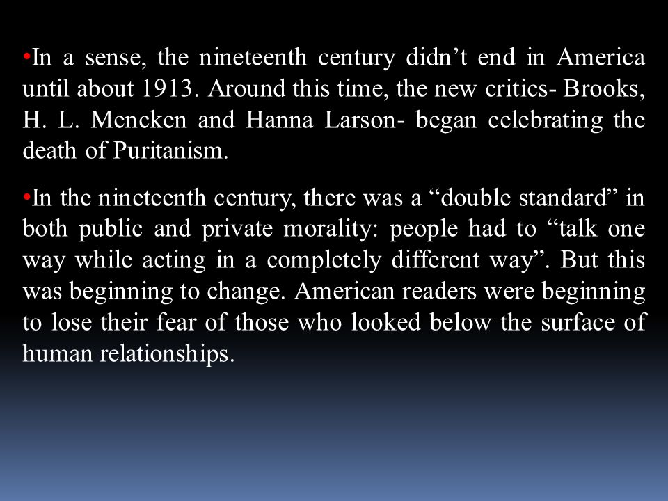 In a sense, the nineteenth century didn't end in America until about 1913. Around this time, the new critics- Brooks, H. L. Mencken and Hanna Larson- began celebrating the death of Puritanism.