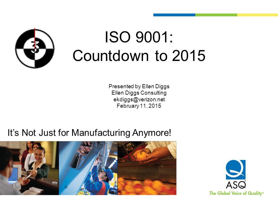 ISO 9001: Countdown to 2015 Presented by Ellen Diggs Ellen Diggs Consulting ekdiggs@verizon.net February 11, 2015