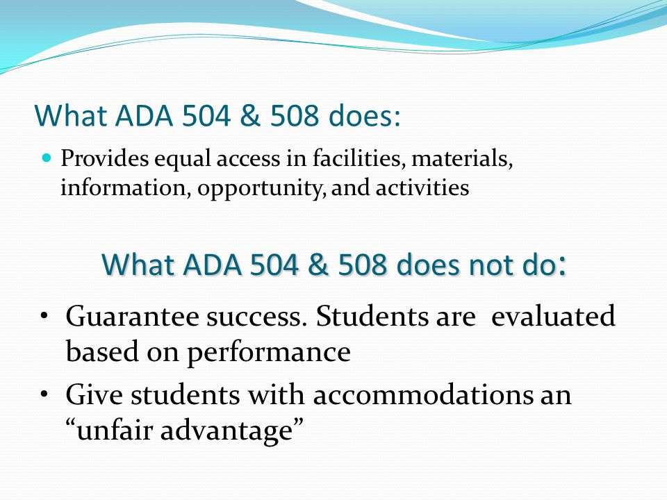 What ADA 504 & 508 does: What ADA 504 & 508 does not do: