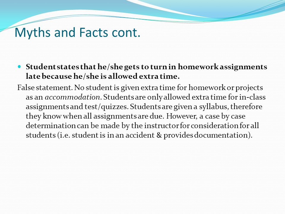 Myths and Facts cont. Student states that he/she gets to turn in homework assignments late because he/she is allowed extra time.