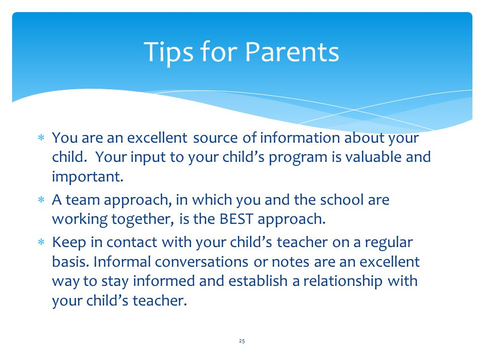 Tips for Parents You are an excellent source of information about your child. Your input to your child's program is valuable and important.