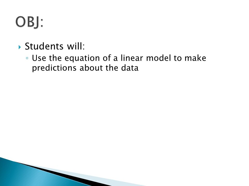 OBJ: Students will: Use the equation of a linear model to make predictions about the data