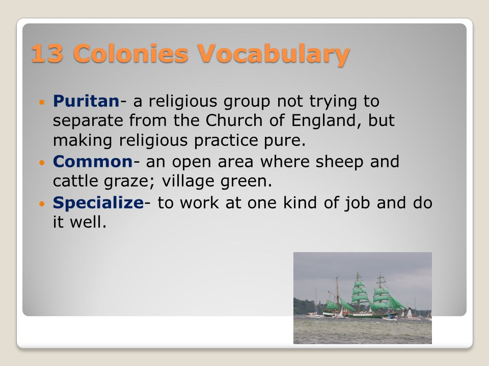 13 Colonies Vocabulary Puritan- a religious group not trying to separate from the Church of England, but making religious practice pure.