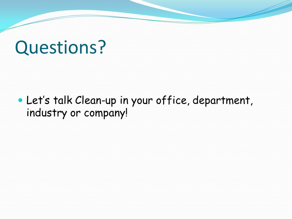 Questions Let's talk Clean-up in your office, department, industry or company!