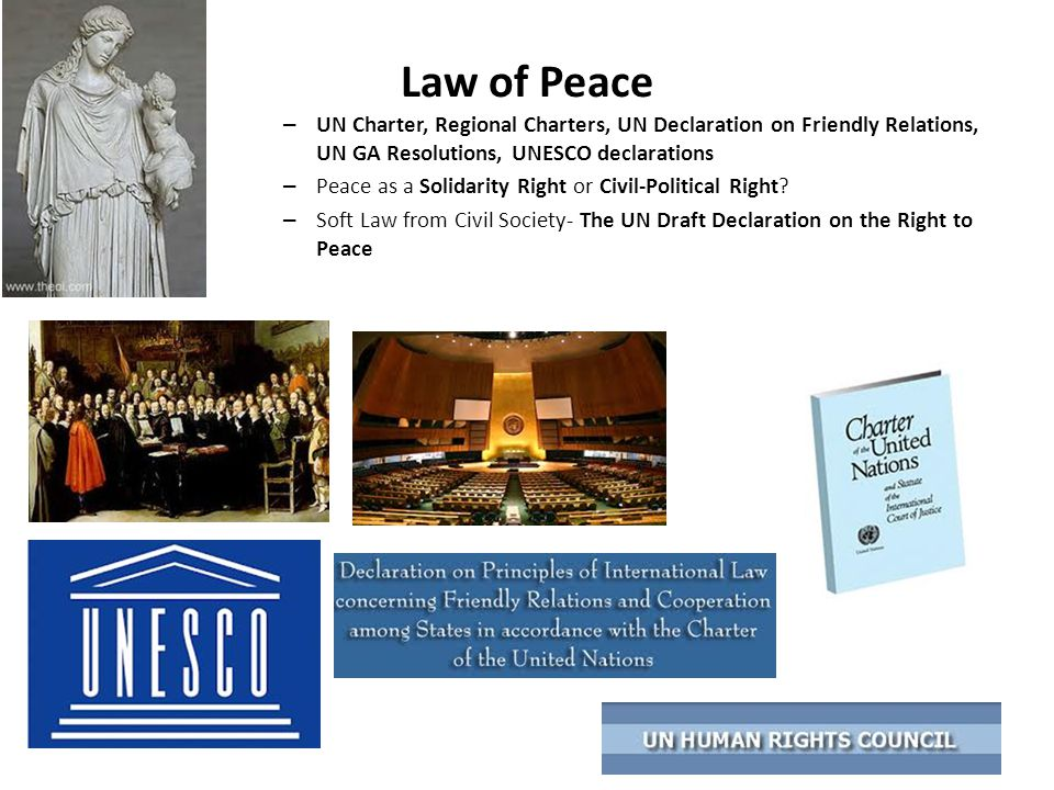 Law of Peace UN Charter, Regional Charters, UN Declaration on Friendly Relations, UN GA Resolutions, UNESCO declarations.