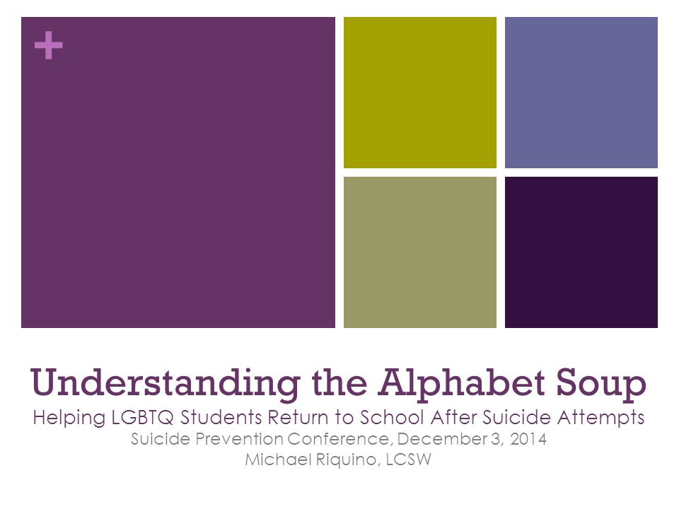 Understanding the Alphabet Soup Helping LGBTQ Students Return to School After Suicide Attempts Suicide Prevention Conference, December 3, 2014 Michael Riquino, LCSW