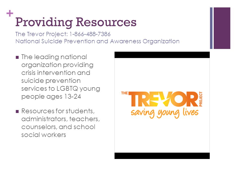 Providing Resources The Trevor Project: 1-866-488-7386 National Suicide Prevention and Awareness Organization.