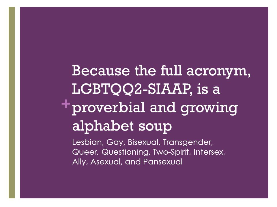 Because the full acronym, LGBTQQ2-SIAAP, is a proverbial and growing alphabet soup