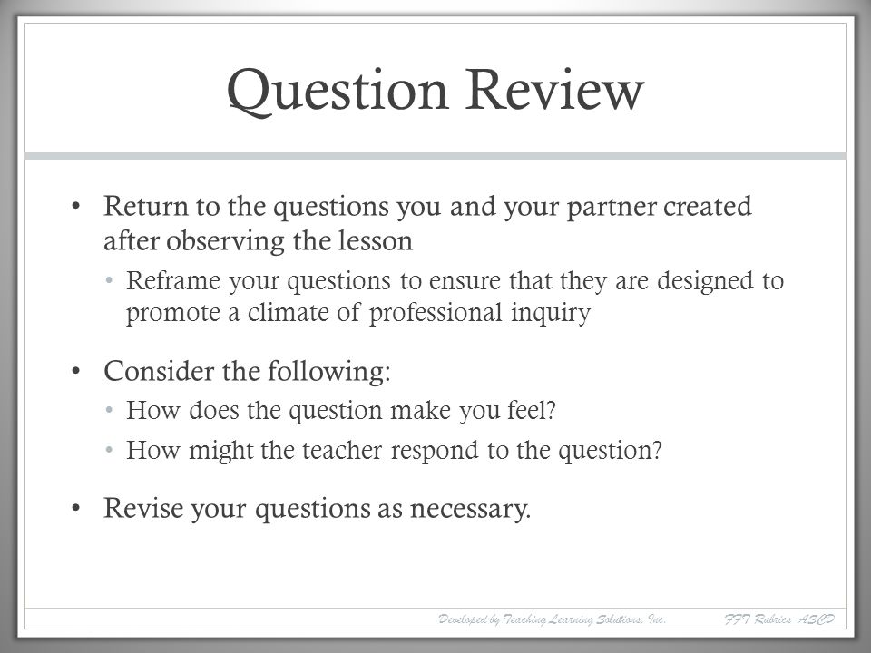 Question Review Return to the questions you and your partner created after observing the lesson.
