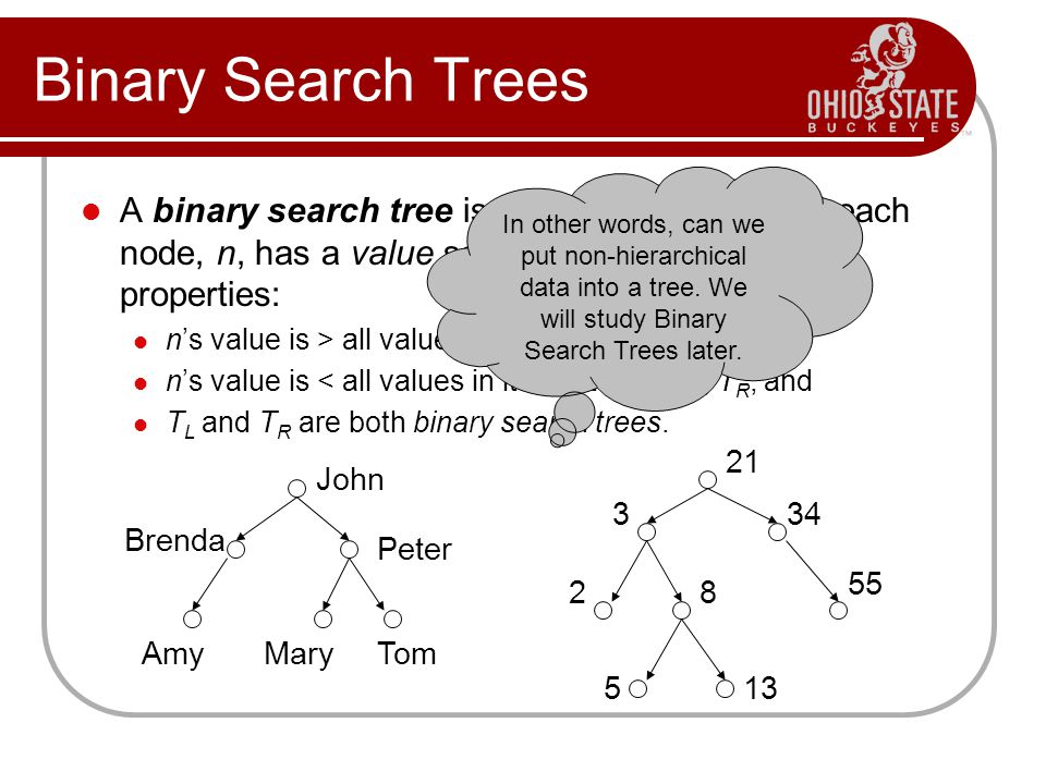 Binary Search Trees In other words, can we put non-hierarchical data into a tree. We will study Binary Search Trees later.