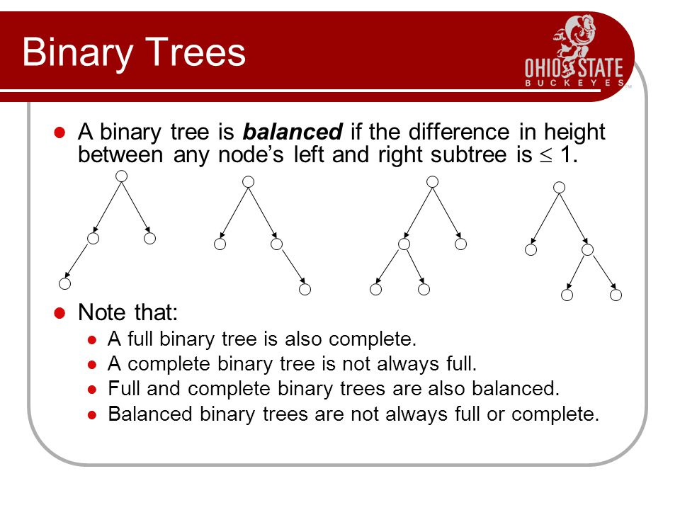 Binary Trees A binary tree is balanced if the difference in height between any node's left and right subtree is  1.