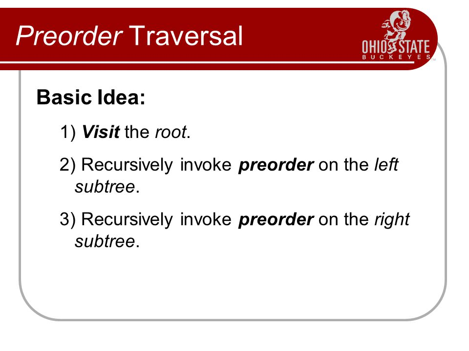 Preorder Traversal Basic Idea: 1) Visit the root.
