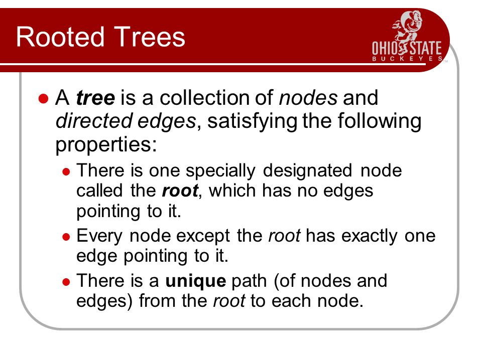 Rooted Trees A tree is a collection of nodes and directed edges, satisfying the following properties: