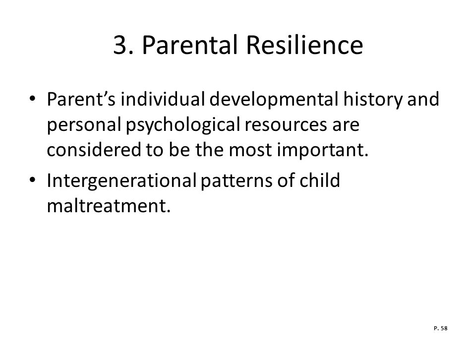 3. Parental Resilience Parent's individual developmental history and personal psychological resources are considered to be the most important.