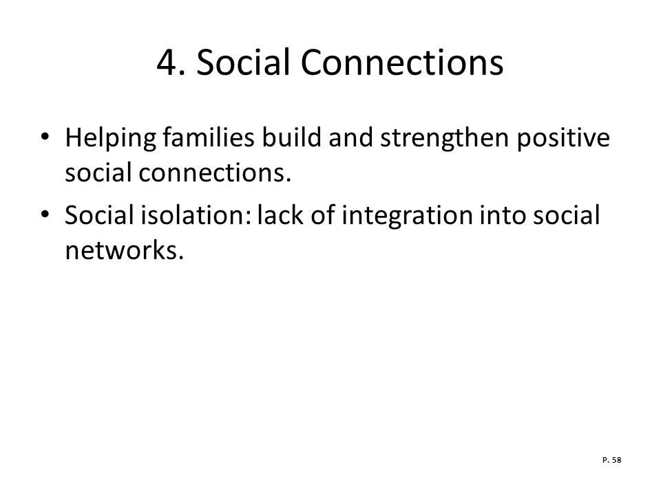4. Social Connections Helping families build and strengthen positive social connections. Social isolation: lack of integration into social networks.