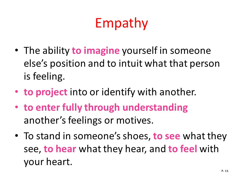 Empathy The ability to imagine yourself in someone else's position and to intuit what that person is feeling.