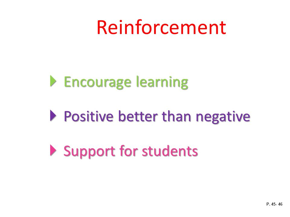 Reinforcement Encourage learning Positive better than negative