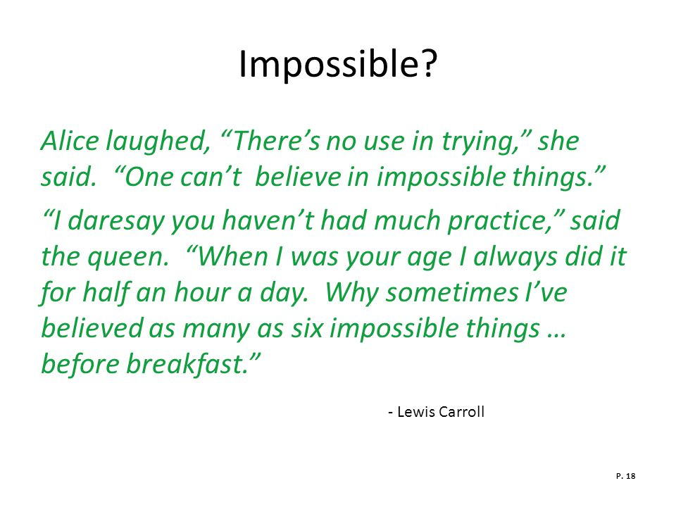 Impossible Alice laughed, There's no use in trying, she said. One can't believe in impossible things.