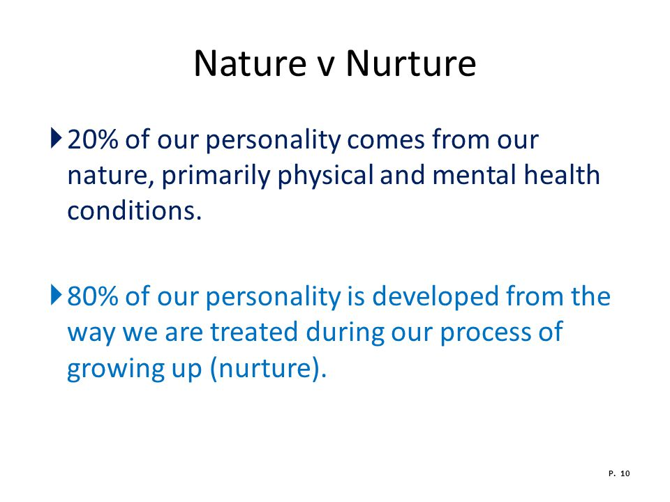 Nature v Nurture 20% of our personality comes from our nature, primarily physical and mental health conditions.
