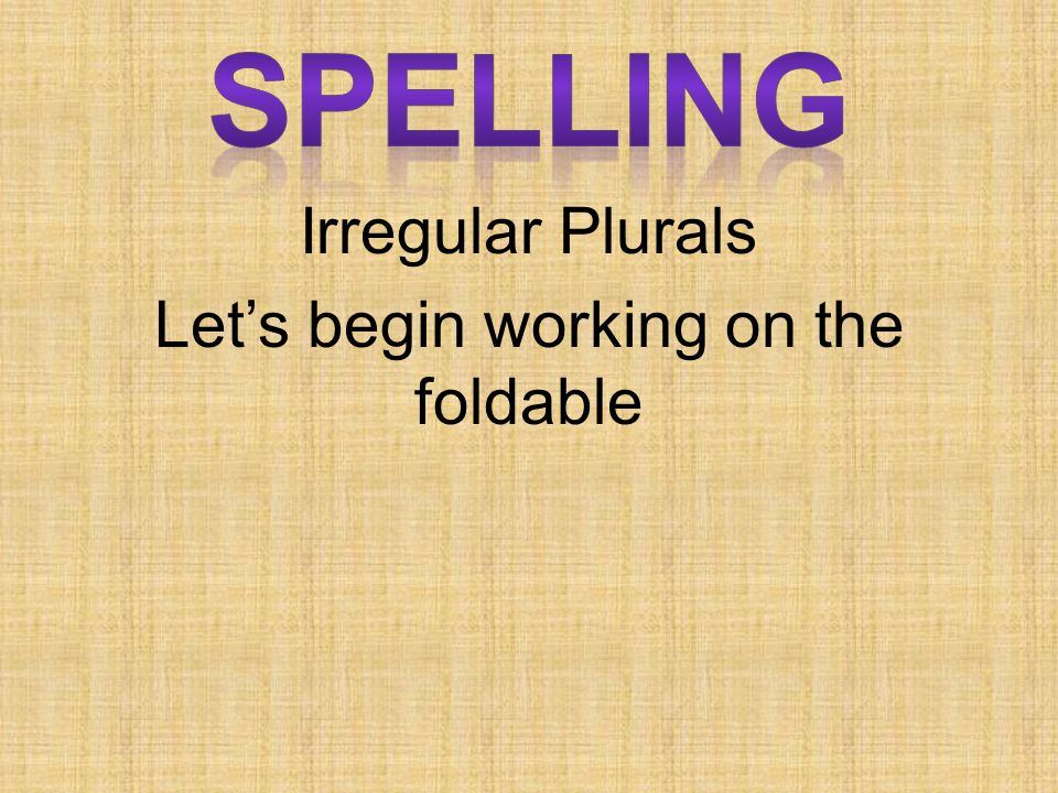 Irregular Plurals Let's begin working on the foldable