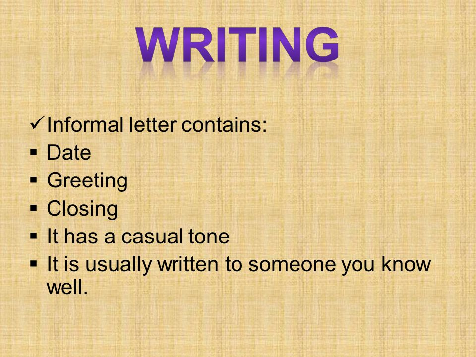 Writing Informal letter contains: Date Greeting Closing