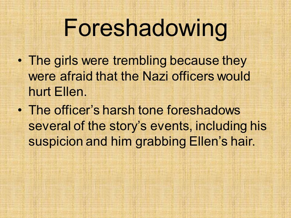 Foreshadowing The girls were trembling because they were afraid that the Nazi officers would hurt Ellen.