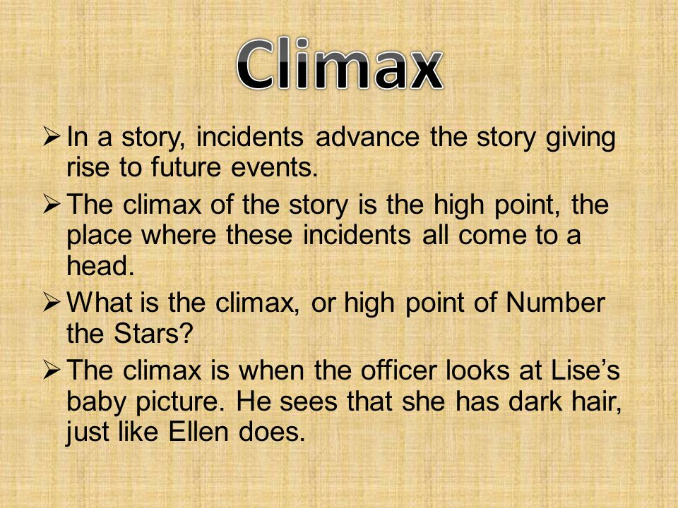 Climax In a story, incidents advance the story giving rise to future events.