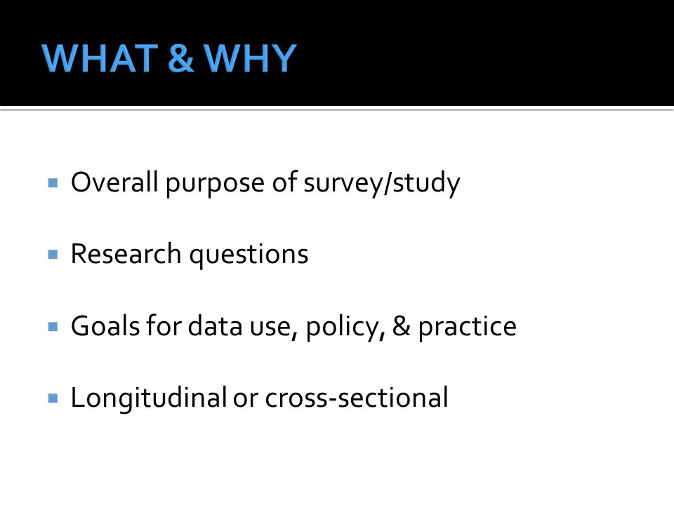 WHAT & WHY Overall purpose of survey/study Research questions