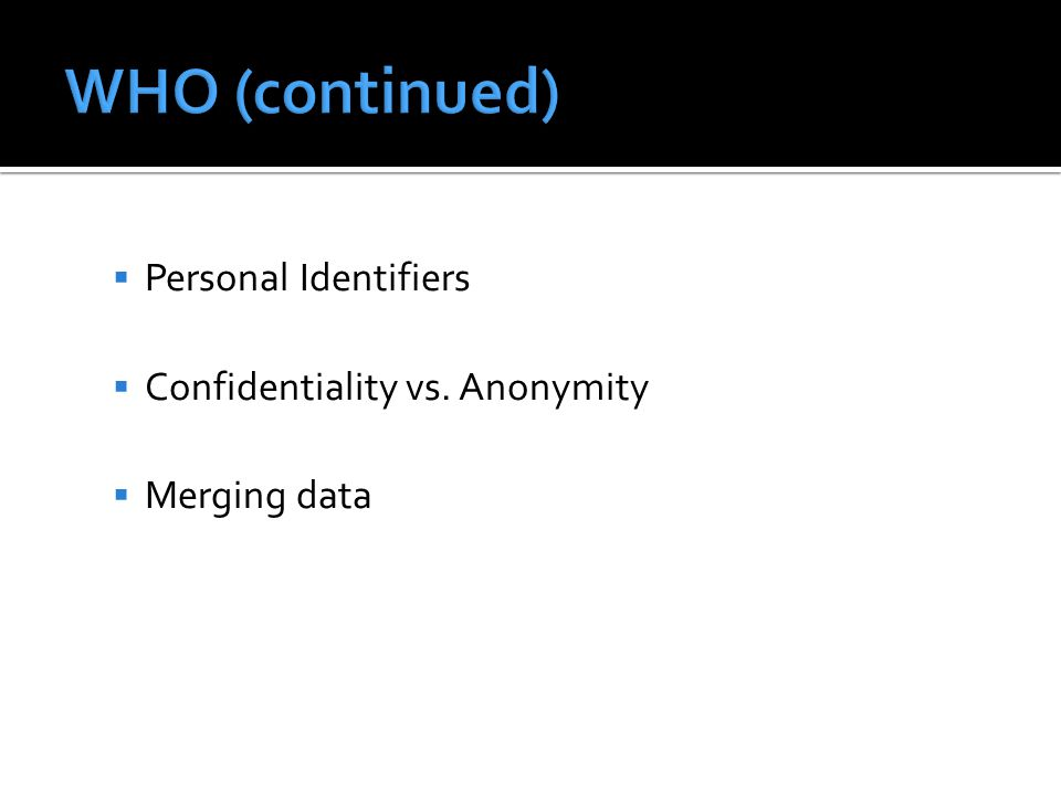 WHO (continued) Personal Identifiers Confidentiality vs. Anonymity