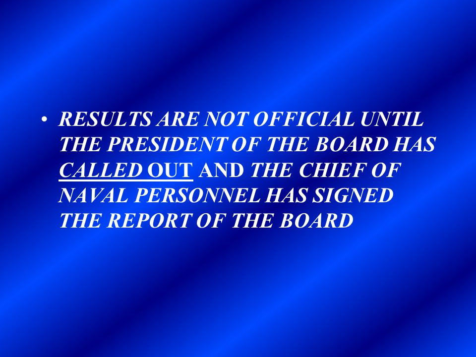RESULTS ARE NOT OFFICIAL UNTIL THE PRESIDENT OF THE BOARD HAS CALLED OUT AND THE CHIEF OF NAVAL PERSONNEL HAS SIGNED THE REPORT OF THE BOARD