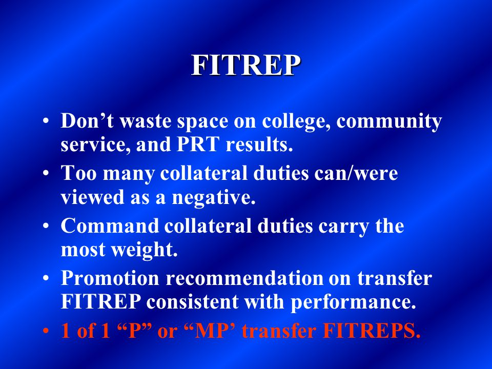 FITREP Don't waste space on college, community service, and PRT results. Too many collateral duties can/were viewed as a negative.