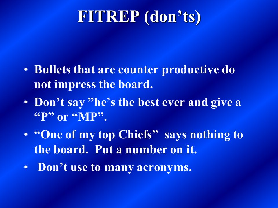 FITREP (don'ts) Bullets that are counter productive do not impress the board. Don't say he's the best ever and give a P or MP .