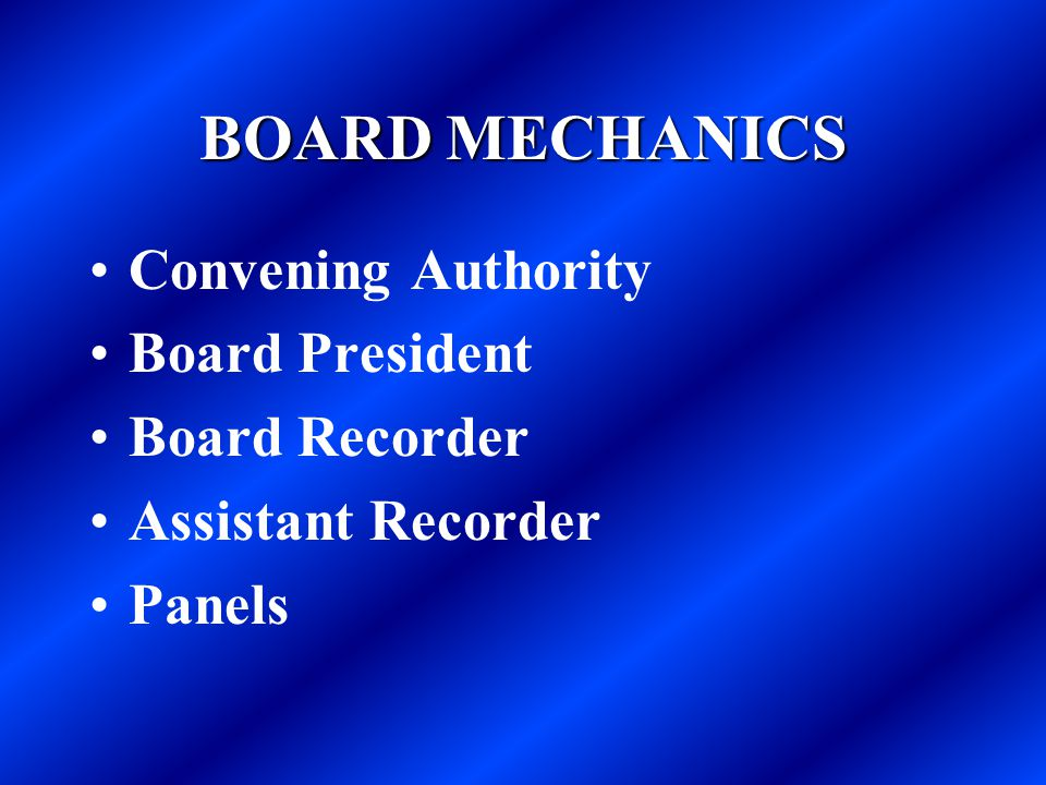 BOARD MECHANICS Convening Authority Board President Board Recorder