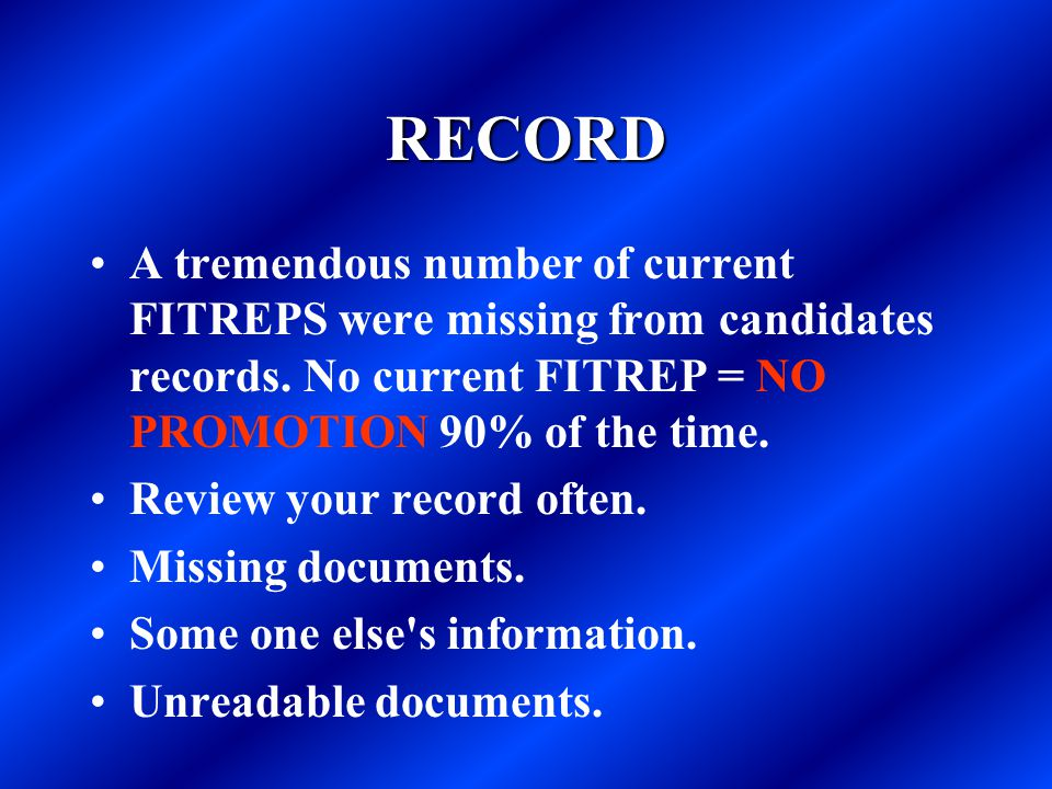 RECORD A tremendous number of current FITREPS were missing from candidates records. No current FITREP = NO PROMOTION 90% of the time.