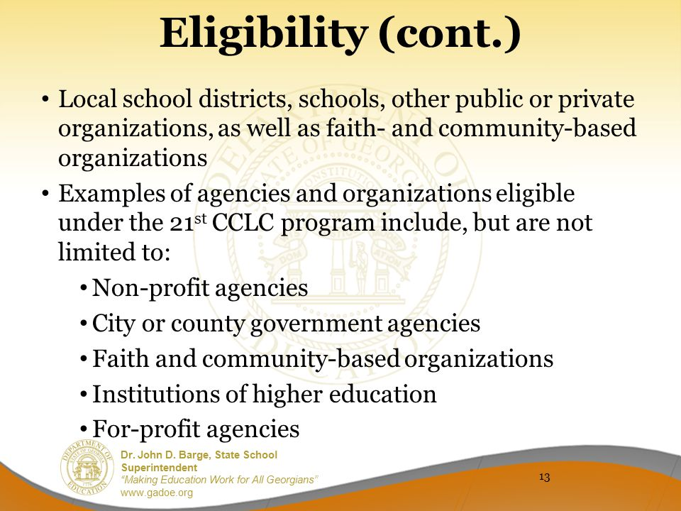 Eligibility (cont.) Local school districts, schools, other public or private organizations, as well as faith- and community-based organizations.