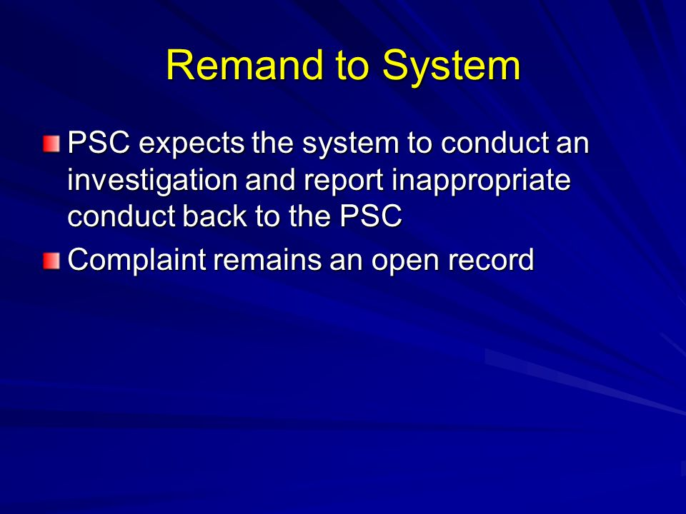 Remand to System PSC expects the system to conduct an investigation and report inappropriate conduct back to the PSC.