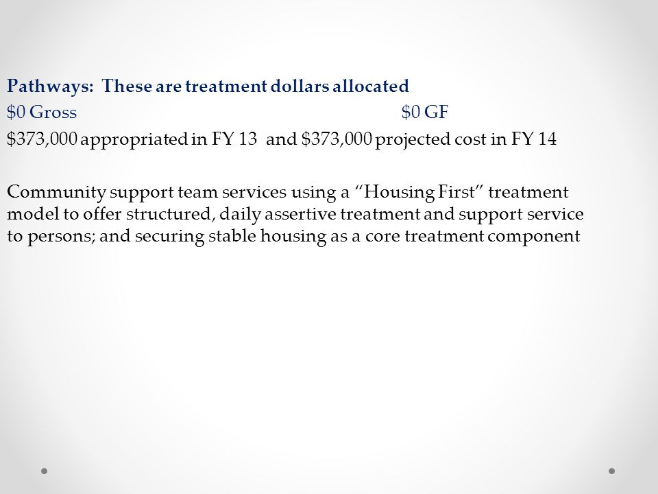 Pathways: These are treatment dollars allocated $0 Gross $0 GF $373,000 appropriated in FY 13 and $373,000 projected cost in FY 14 Community support team services using a Housing First treatment model to offer structured, daily assertive treatment and support service to persons; and securing stable housing as a core treatment component