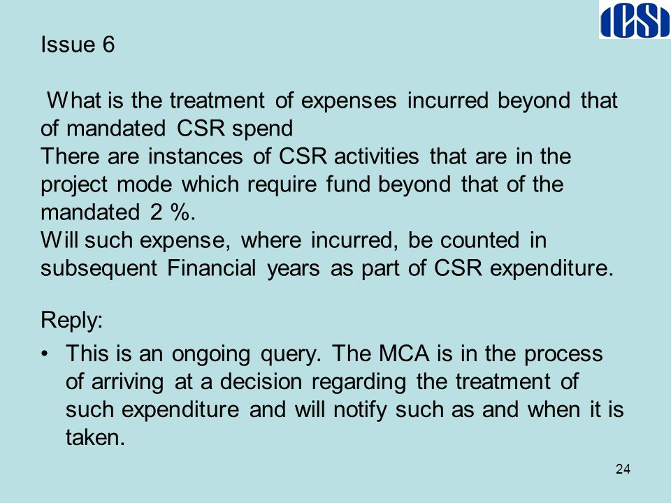 Issue 6 What is the treatment of expenses incurred beyond that of mandated CSR spend There are instances of CSR activities that are in the project mode which require fund beyond that of the mandated 2 %. Will such expense, where incurred, be counted in subsequent Financial years as part of CSR expenditure.