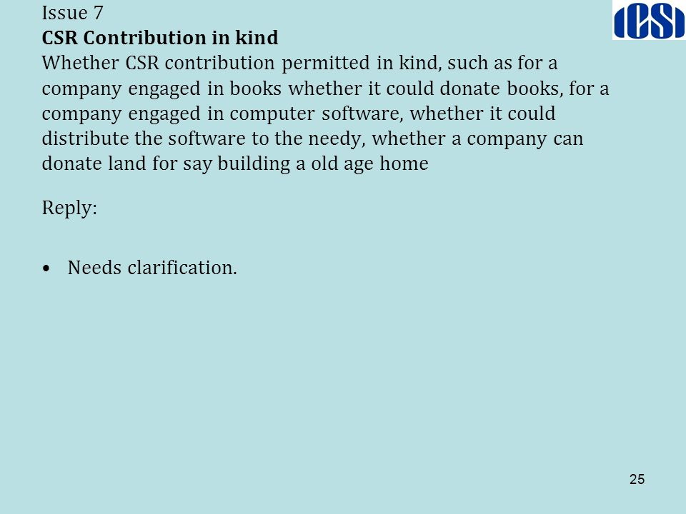 Issue 7 CSR Contribution in kind Whether CSR contribution permitted in kind, such as for a company engaged in books whether it could donate books, for a company engaged in computer software, whether it could distribute the software to the needy, whether a company can donate land for say building a old age home