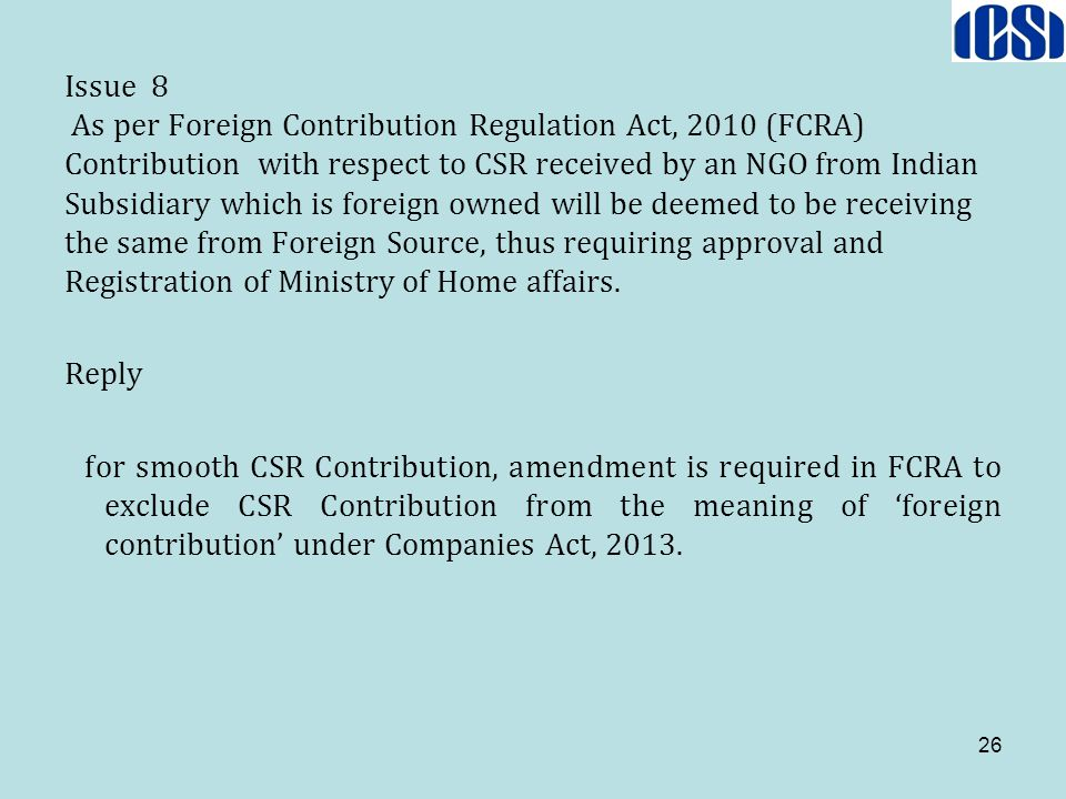 Issue 8 As per Foreign Contribution Regulation Act, 2010 (FCRA) Contribution with respect to CSR received by an NGO from Indian Subsidiary which is foreign owned will be deemed to be receiving the same from Foreign Source, thus requiring approval and Registration of Ministry of Home affairs.