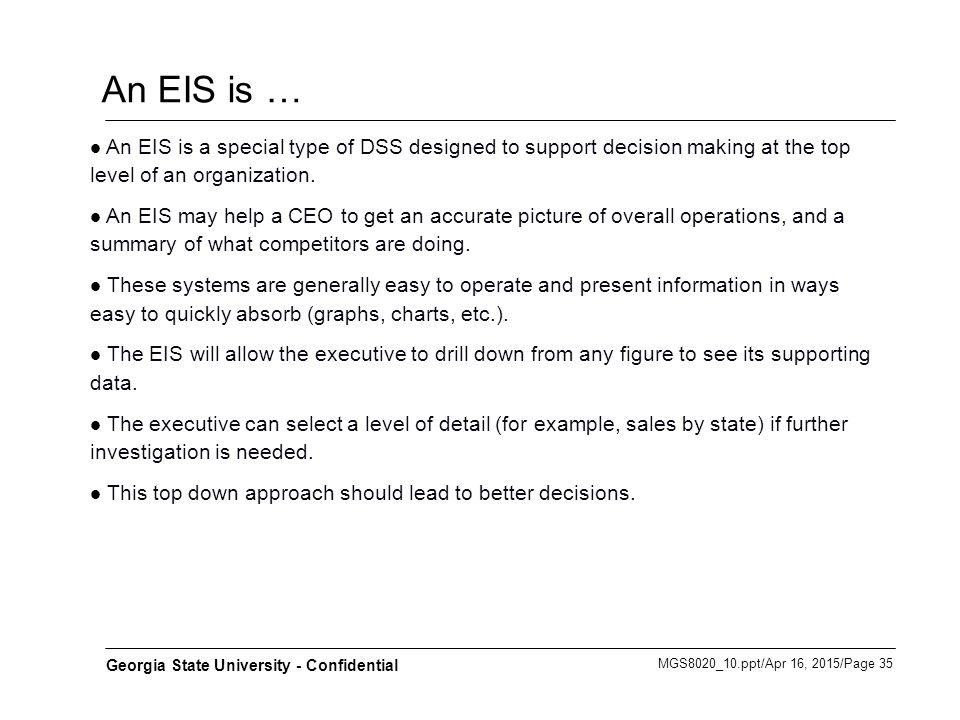 An EIS is … An EIS is a special type of DSS designed to support decision making at the top level of an organization.