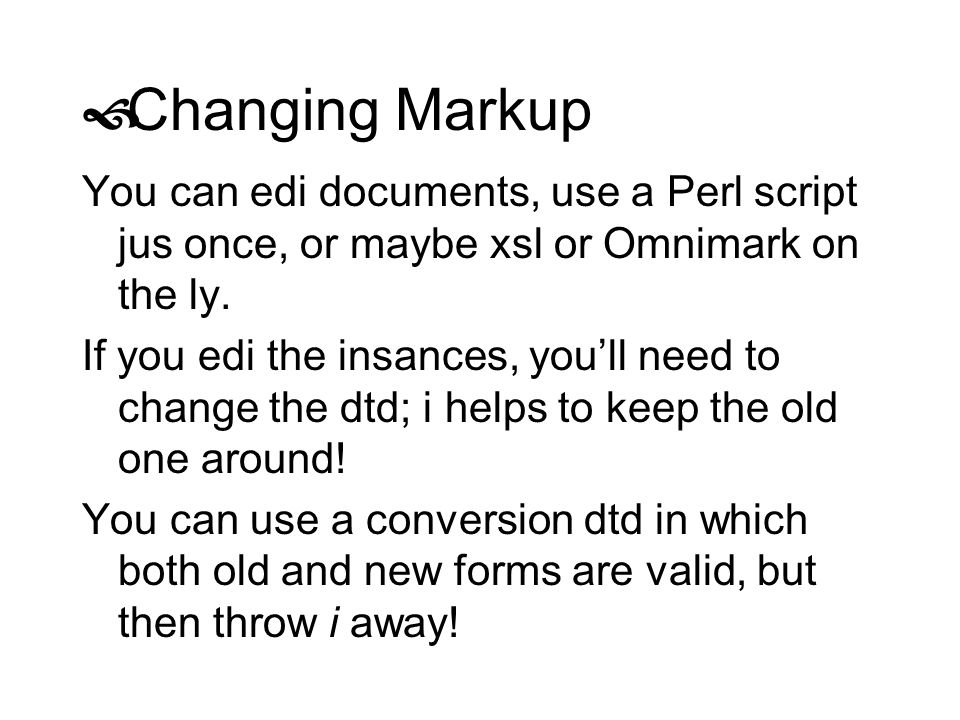 Changing Markup You can edi documents, use a Perl script jus once, or maybe xsl or Omnimark on the ly.