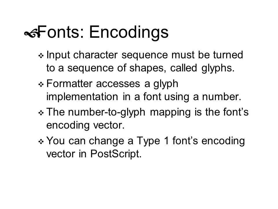 Fonts: Encodings Input character sequence must be turned to a sequence of shapes, called glyphs.